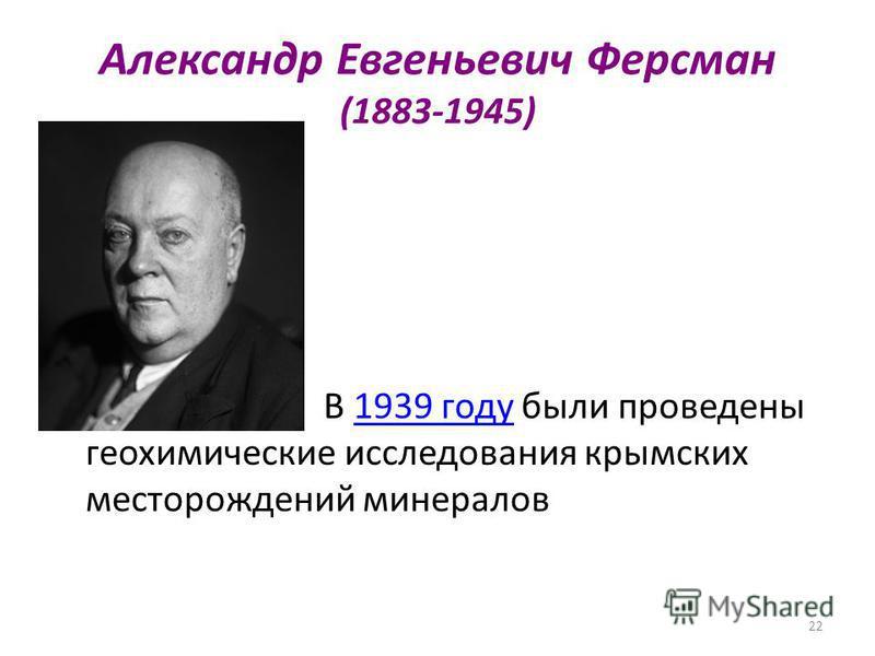 22 Александр Евгеньевич Ферсман (1883-1945) В 1939 году были проведены геохимические исследования крымских месторождений минералов 1939 году