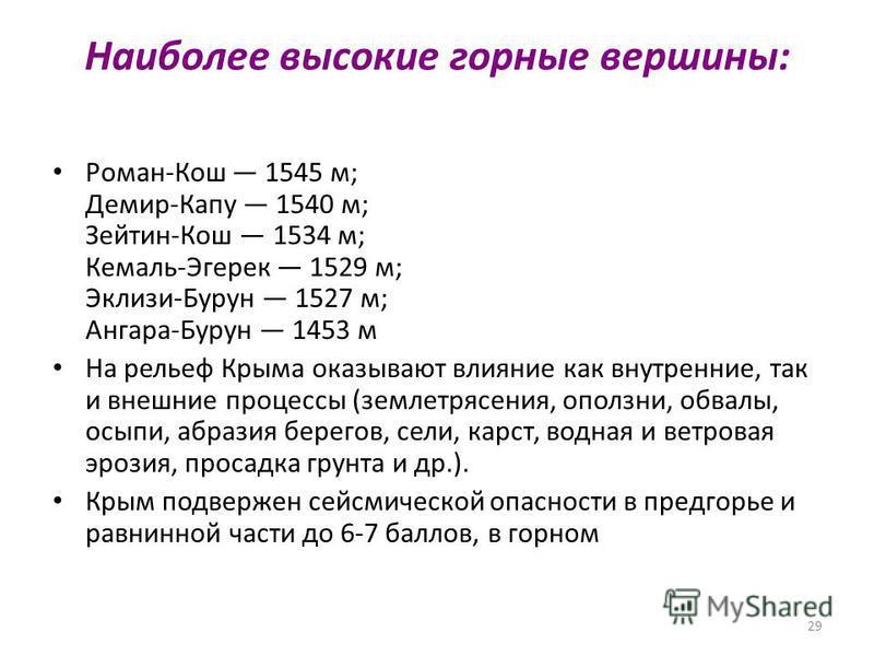 29 Наиболее высокие горные вершины: Роман-Кош 1545 м; Демир-Капу 1540 м; Зейтин-Кош 1534 м; Кемаль-Эгерек 1529 м; Эклизи-Бурун 1527 м; Ангара-Бурун 1453 м На рельеф Крыма оказывают влияние как внутренние, так и внешние процессы (землетрясения, оползн