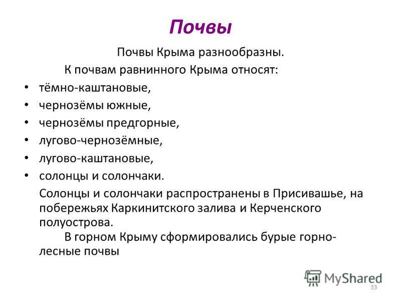 33 Почвы Почвы Крыма разнообразны. К почвам равнинного Крыма относят: тёмно-каштановые, чернозёмы южные, чернозёмы предгорные, лугово-чернозёмные, лугово-каштановые, солонцы и солончаки. Солонцы и солончаки распространены в Присивашье, на побережьях