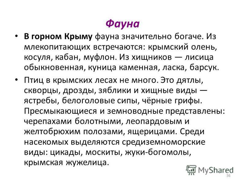 36 Фауна В горном Крыму фауна значительно богаче. Из млекопитающих встречаются: крыоомский олень, косуля, кабан, муфлон. Из хищников лисица обыкновенная, куница каменная, ласка, барсук. Птиц в крымских лесах не много. Это дятлы, скворцы, дрозды, зябл