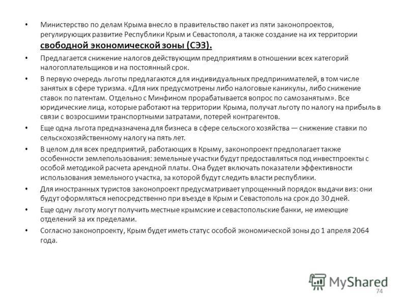74 Министерство по делам Крыма внесло в правительство пакет из пяти законопроектов, регулирующих развитие Республики Крым и Севастополя, а также создание на их территории свободной экономической зоны (СЭЗ). Предлагается снижение налогов действующим п