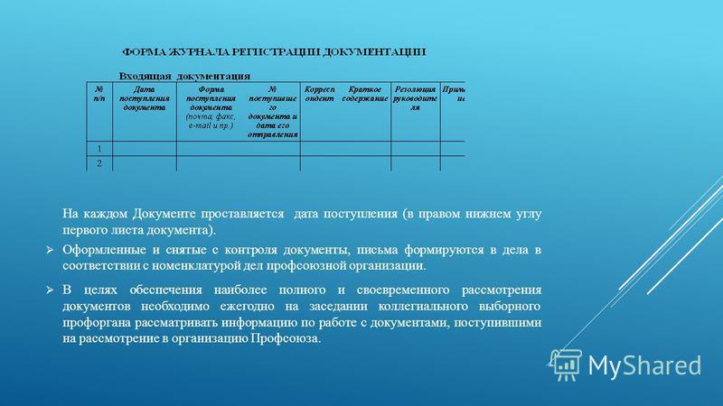 На каждом Документе проставляется дата поступления (в правом нижнем углу первого листа документа). Оформленные и снятые с контроля документы, письма формируются в дела в соответствии с номенклатурой дел профсоюзной организации. В целях обеспечения на