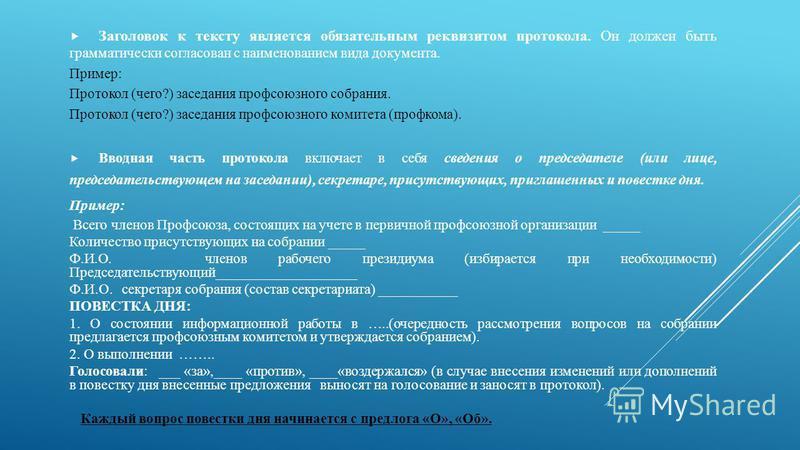 Заголовок к тексту является обязательным реквизитом протокола. Он должен быть грамматически согласован с наименованием вида документа. Пример: Протокол (чего?) заседания профсоюзного собрания. Протокол (чего?) заседания профсоюзного комитета (профком
