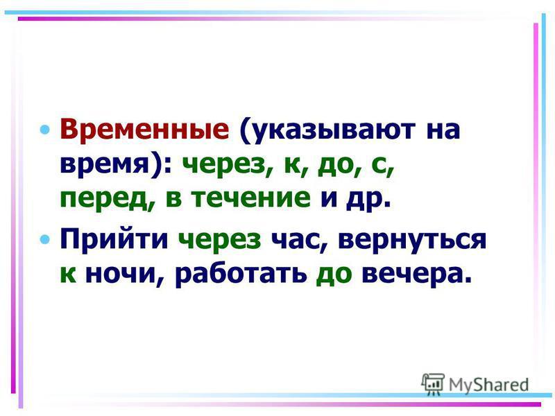 Временные (указывают на время): через, к, до, с, перед, в течение и др. Прийти через час, вернуться к ночи, работать до вечера.