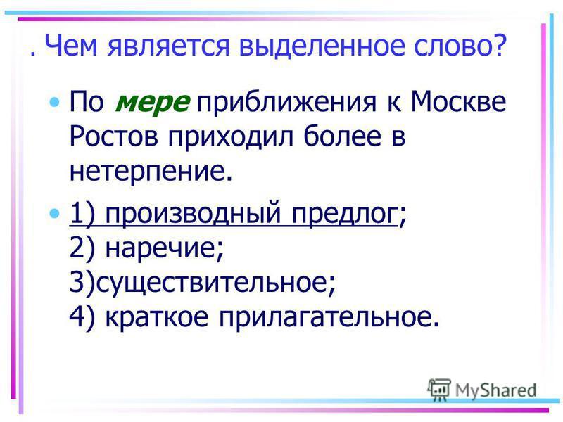 . Чем является выделенное слово? По мере приближения к Москве Ростов приходил более в нетерпение. 1) производный предлог; 2) наречие; 3)существительное; 4) краткое прилагательное.