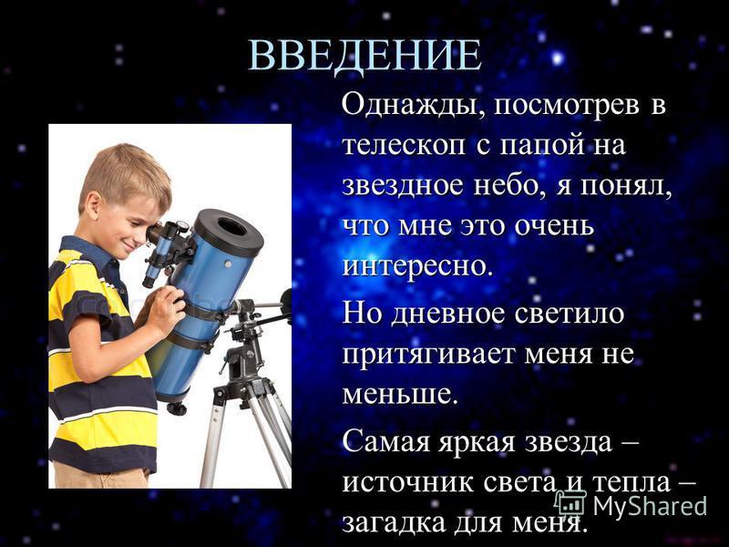 ВВЕДЕНИЕ Однажды, посмотрев в телескоп с папой на звездное небо, я понял, что мне это очень интересно. Однажды, посмотрев в телескоп с папой на звездное небо, я понял, что мне это очень интересно. Но дневное светило притягивает меня не меньше. Самая