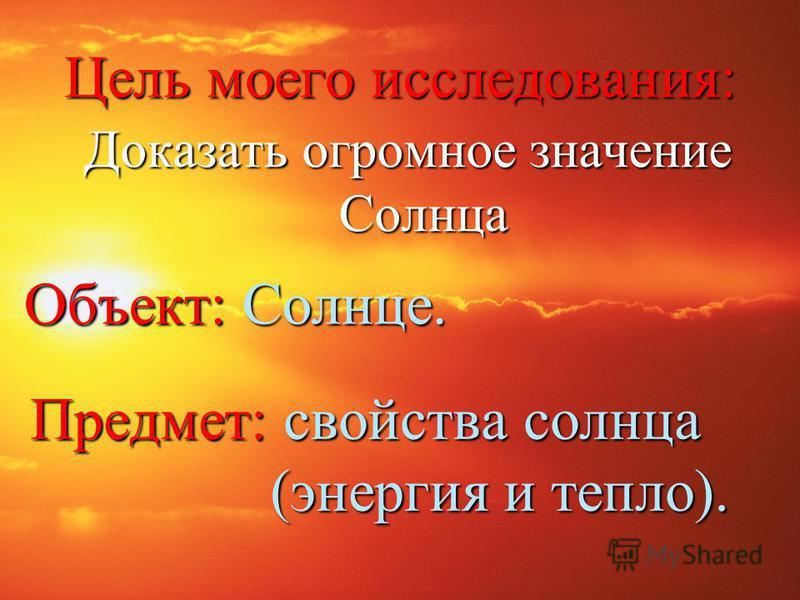 Доказать огромное значение Солнца Объект: Солнце. Цель моего исследования: Предмет: свойства солнца (энергия и тепло). (энергия и тепло).
