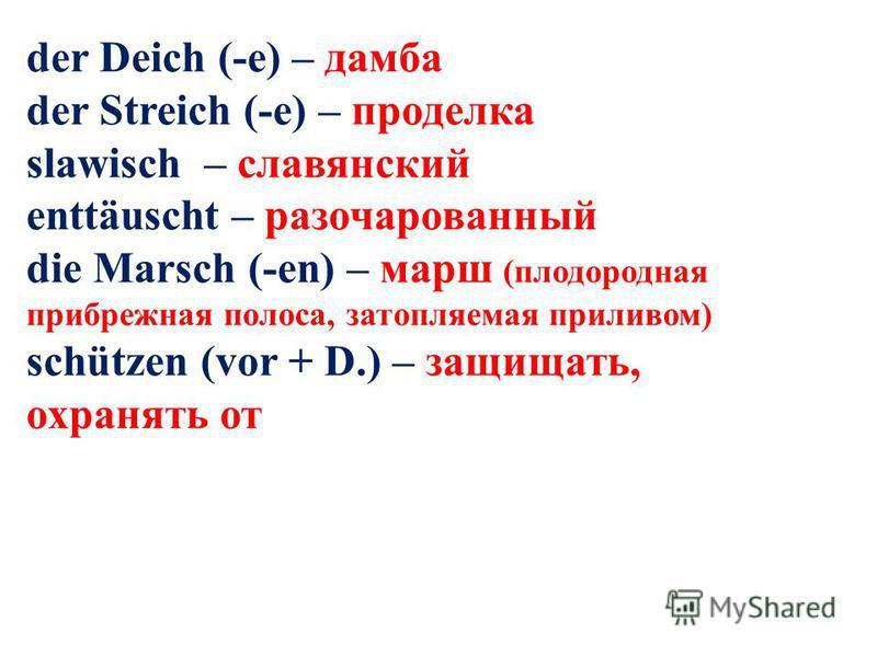 der Deich (-e) – дамба der Streich (-e) – проделка slawisch – славянский enttäuscht – разочарованный die Marsch (-en) – марш (плодородная прибрежная полоса, затопляемая приливом) schützen (vor + D.) – защищать, охранять от