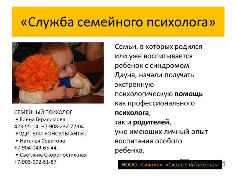 «Служба семейного психолога» Семьи, в которых родился или уже воспитывается ребенок с синдромом Дауна, начали получать экстренную психологическую помощь как профессионального психолога, так и родителей, уже имеющих личный опыт воспитания особого ребе
