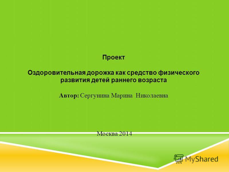 Проект Оздоровительная дорожка как средство физического развития детей раннего возраста Автор: Сергунина Марина Николаевна Москва 2014