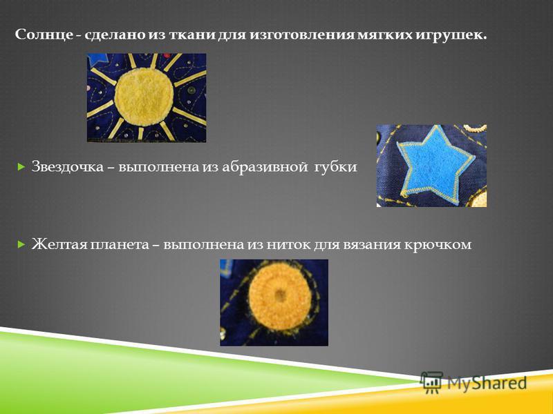 Солнце - сделано из ткани для изготовления мягких игрушек. Звездочка – выполнена из абразивной губки Желтая планета – выполнена из ниток для вязания крючком