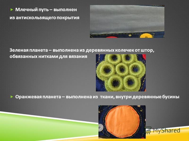 Млечный путь – выполнен из антискользящего покрытия Зеленая планета – выполнена из деревянных колечек от штор, обвязанных нитками для вязания Оранжевая планета – выполнена из ткани, внутри деревянные бусины