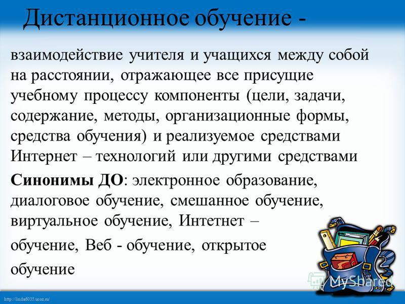 http://linda6035.ucoz.ru/ Дистанционное обучение - взаимодействие учителя и учащихся между собой на расстоянии, отражающее все присущие учебному процессу компоненты (цели, задачи, содержание, методы, организационные формы, средства обучения) и реализ