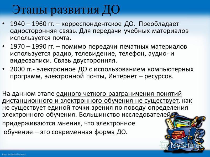 http://linda6035.ucoz.ru/ Этапы развития ДО 1940 – 1960 гг. – корреспондентское ДО. Преобладает односторонняя связь. Для передачи учебных материалов используется почта. 1970 – 1990 гг. – помимо передачи печатных материалов используется радио, телевид