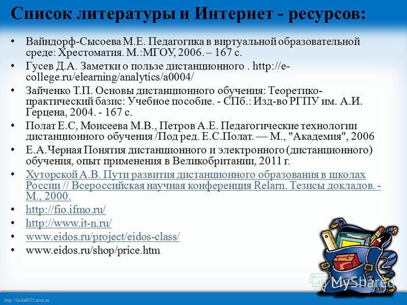 http://linda6035.ucoz.ru/ Список литературы и Интернет - ресурсов: Вайндорф-Сысоева М.Е. Педагогика в виртуальной образовательной среде: Хрестоматия. М.:МГОУ, 2006. – 167 с. Гусев Д.А. Заметки о пользе дистанционного. http://e- college.ru/elearning/a
