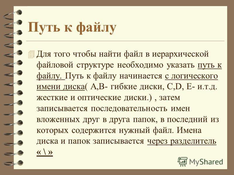 Путь к файлу 4 Для того чтобы найти файл в иерархической файловой структуре необходимо указать путь к файлу. Путь к файлу начинается с логического имени диска( А,В- гибкие диски, С,D, E- и.т.д. жесткие и оптические диски.), затем записывается последо
