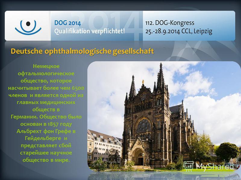 Немецкое офтальмологическое общество, которое насчитывает более чем 6500 членов и является одной из главных медицинских обществ в Германии. Общество было основан в 1857 году Альбрехт фон Грефе в Гейдельберге и представляет сбой старейшее научное обще