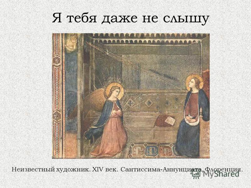 Я тебя даже не слышу Неизвестный художник. XIV век. Сантиссима-Аннунциата, Флоренция.