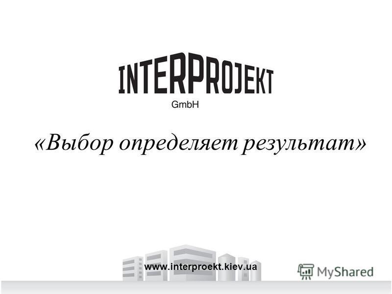 «Выбор определяет результат» www.interproekt.kiev.ua