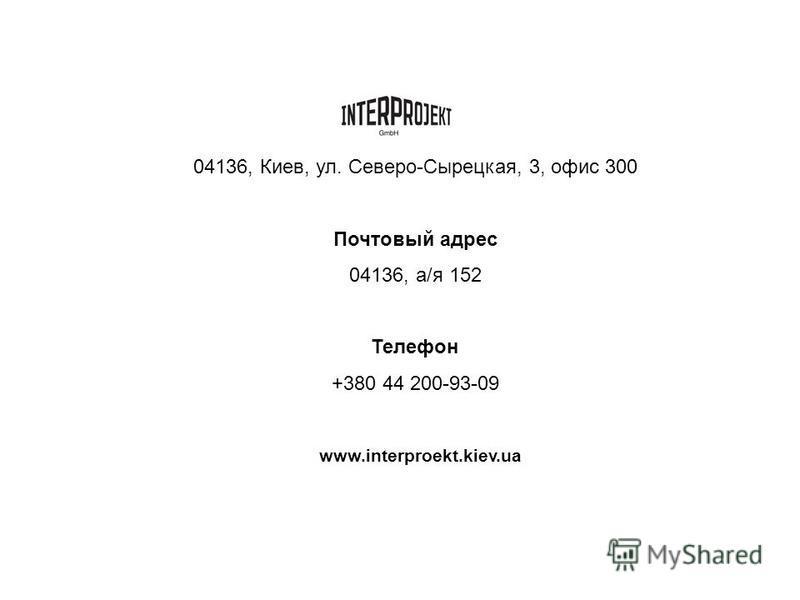 04136, Киев, ул. Северо-Сырецкая, 3, офис 300 Почтовый адрес 04136, а/я 152 Телефон +380 44 200-93-09 www.interproekt.kiev.ua
