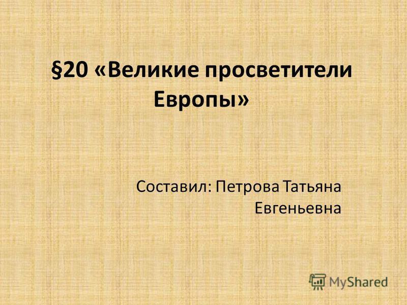 §20 «Великие просветители Европы» Составил: Петрова Татьяна Евгеньевна