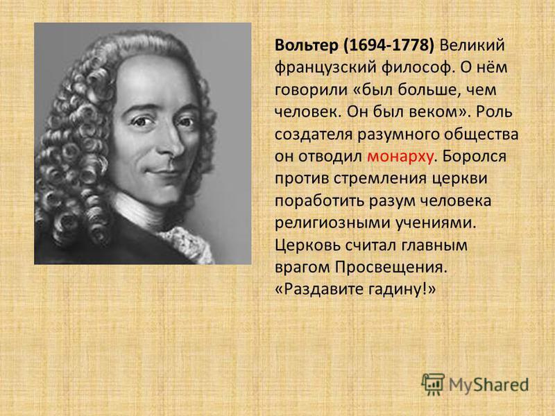 Вольтер (1694-1778) Великий французский философ. О нём говорили «был больше, чем человек. Он был веком». Роль создателя разумного общества он отводил монарху. Боролся против стремления церкви поработить разум человека религиозными учениями. Церковь с