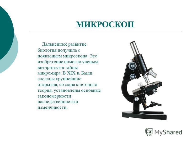 МИКРОСКОП Дальнейшее развитие биология получила с появлением микроскопа. Это изобретение помогло ученым внедриться в тайны микромира. В XIX в. Были сделаны крупнейшие открытия, создана клеточная теория, установлены основные закономерности наследствен