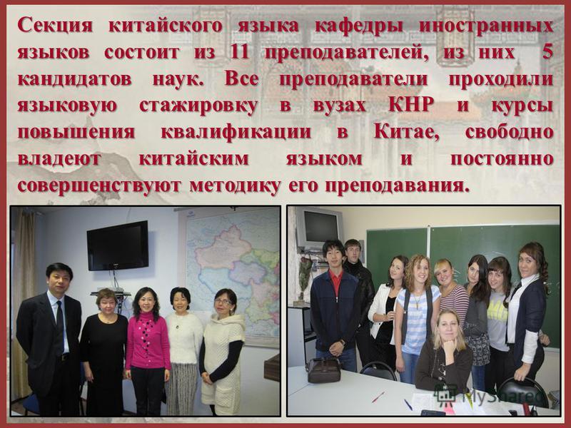 Секция китайского языка кафедры иностранных языков состоит из 11 преподавателей, из них 5 кандидатов наук. Все преподаватели проходили языковую стажировку в вузах КНР и курсы повышения квалификации в Китае, свободно владеют китайским языком и постоян