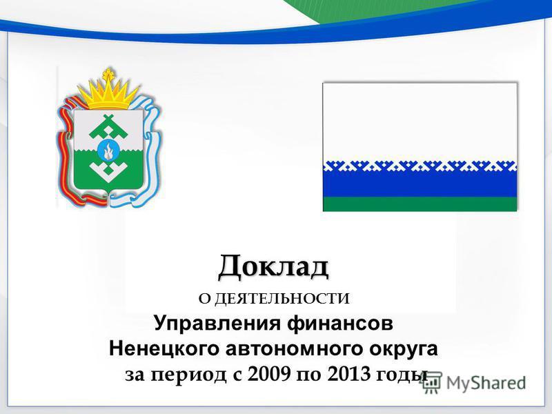 Доклад О ДЕЯТЕЛЬНОСТИ Управления финансов Ненецкого автономного округа за период с 2009 по 2013 годы