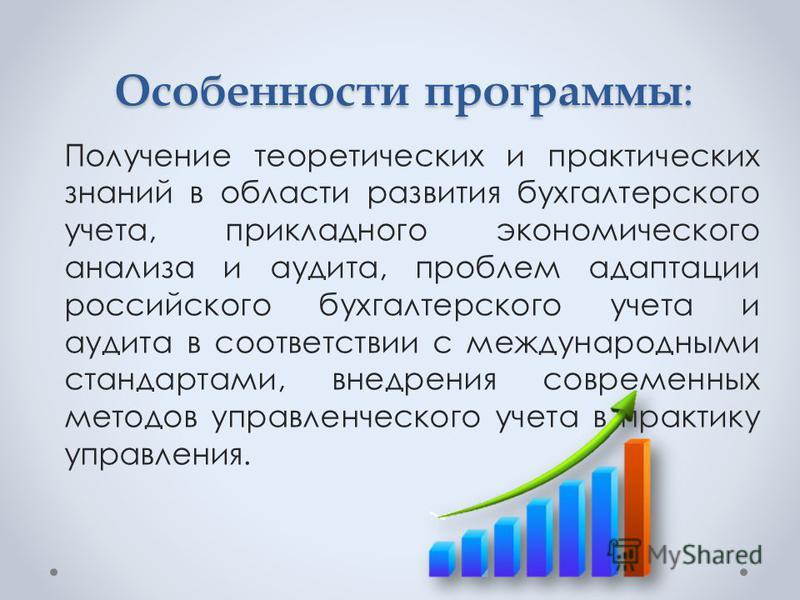 Особенности программы: Получение теоретических и практических знаний в области развития бухгалтерского учета, прикладного экономического анализа и аудита, проблем адаптации российского бухгалтерского учета и аудита в соответствии с международными ста