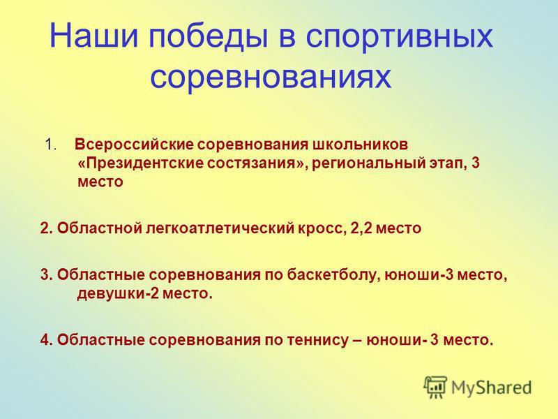 Наши победы в спортивных соревнованиях 1. Всероссийские соревнования школьников «Президентские состязания», региональный этап, 3 место 2. Областной легкоатлетический кросс, 2,2 место 3. Областные соревнования по баскетболу, юноши-3 место, девушки-2 м