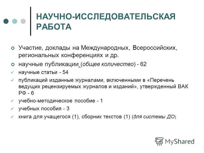 НАУЧНО-ИССЛЕДОВАТЕЛЬСКАЯ РАБОТА Участие, доклады на Международных, Всероссийских, региональных конференциях и др. научные публикации (общее количество) - 62 научные статьи - 54 публикаций изданные журналами, включенными в «Перечень ведущих рецензируе
