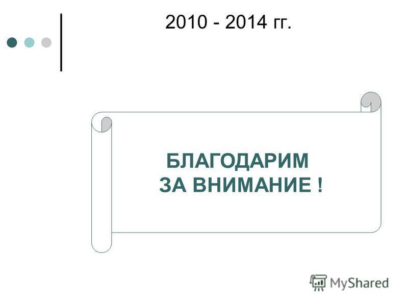 2010 - 2014 гг. БЛАГОДАРИМ ЗА ВНИМАНИЕ !