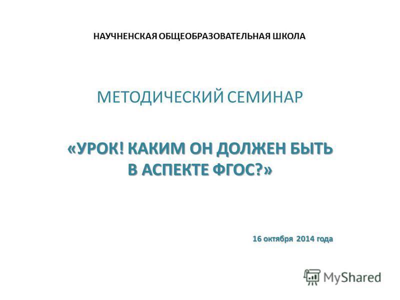 НАУЧНЕНСКАЯ ОБЩЕОБРАЗОВАТЕЛЬНАЯ ШКОЛА МЕТОДИЧЕСКИЙ СЕМИНАР «УРОК! КАКИМ ОН ДОЛЖЕН БЫТЬ В АСПЕКТЕ ФГОС?» 16 октября 2014 года 16 октября 2014 года