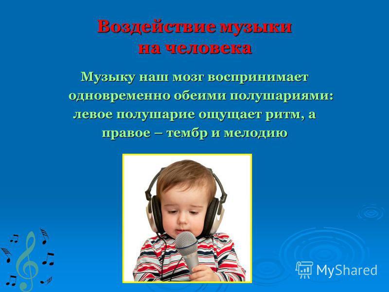 Воздействие музыки на человека Музыку наш мозг воспринимает одновременно обеими полушариями: одновременно обеими полушариями: левое полушарие ощущает ритм, а правое – тембр и мелодию