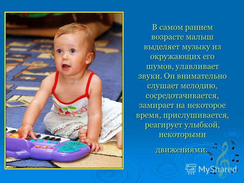 В самом раннем возрасте малыш выделяет музыку из окружающих его шумов, улавливает звуки. Он внимательно слушает мелодию, сосредотачивается, замирает на некоторое время, прислушивается, реагирует улыбкой, некоторыми движениями. В самом раннем возрасте