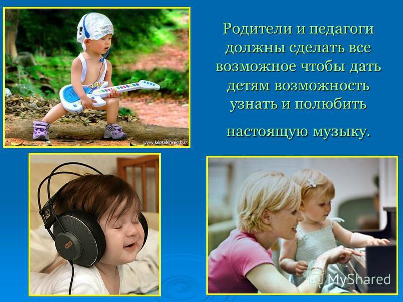 Родители и педагоги должны сделать все возможное чтобы дать детям возможность узнать и полюбить настоящую музыку.