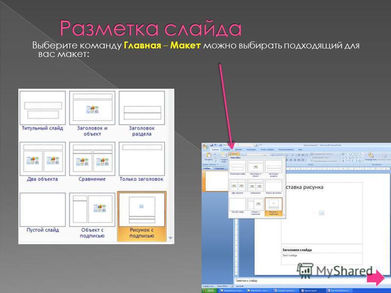 Выберите команду Главная – Макет можно выбирать подходящий для вас макет: Щелкните на подходящем макете слайда и вводите нужный текст или объект.