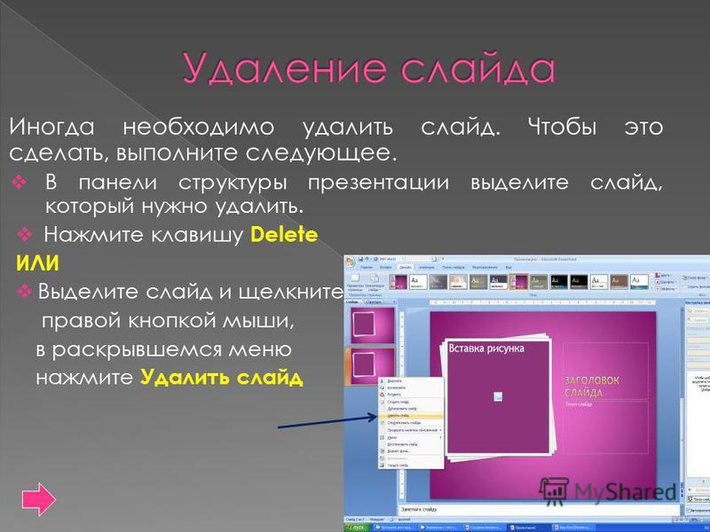 Иногда необходимо удалить слайд. Чтобы это сделать, выполните следующее. В панели структуры презентации выделите слайд, который нужно удалить. Нажмите клавишу Delete ИЛИ Выделите слайд и щелкните правой кнопкой мыши, в раскрывшемся меню нажмите Удали