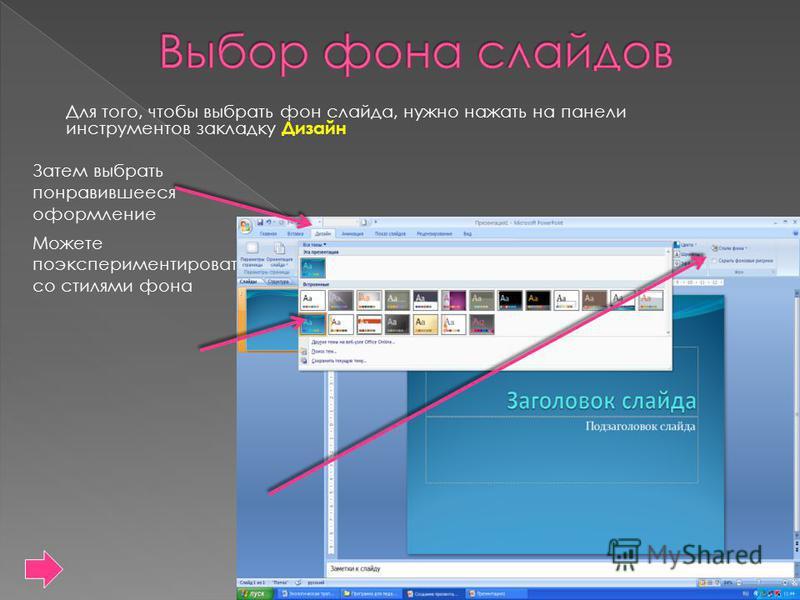 Для того, чтобы выбрать фон слайда, нужно нажать на панели инструментов закладку Дизайн Затем выбрать понравившееся оформление Можете поэкспериментировать со стилями фона
