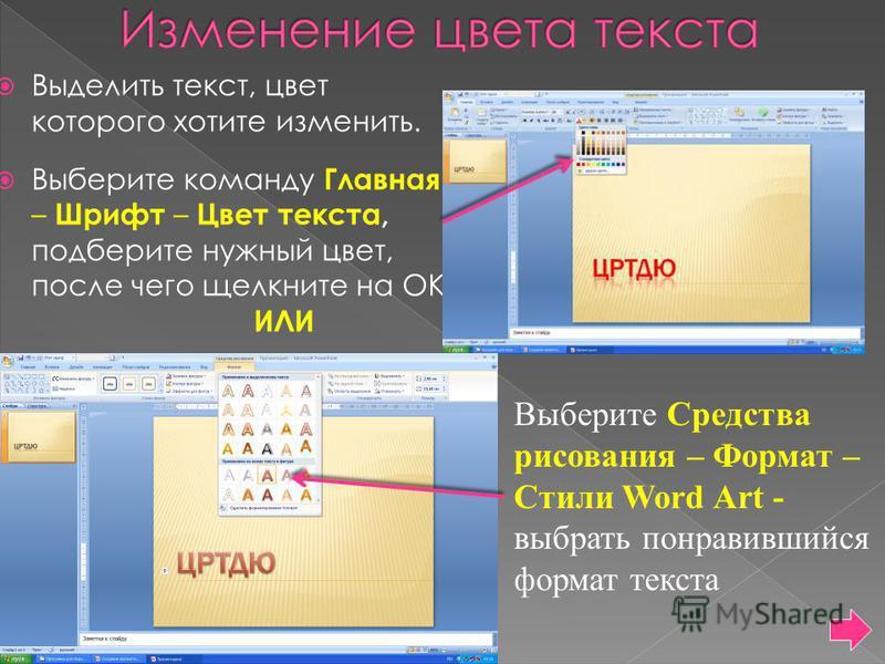 Выделить текст, цвет которого хотите изменить. Выберите команду Главная – Шрифт – Цвет текста, подберите нужный цвет, после чего щелкните на ОК. ИЛИ Выберите Средства рисования – Формат – Стили Word Art - выбрать понравившийся формат текста