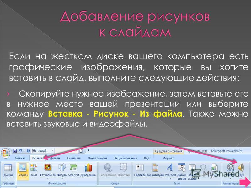 Если на жестком диске вашего компьютера есть графические изображения, которые вы хотите вставить в слайд, выполните следующие действия: Скопируйте нужное изображение, затем вставьте его в нужное место вашей презентации или выберите команду Вставка -
