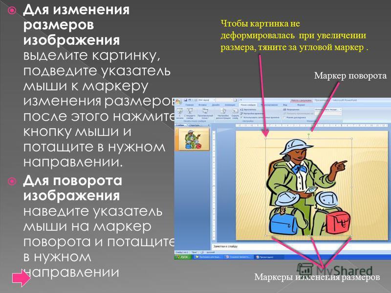 Для изменения размеров изображения выделите картинку, подведите указатель мыши к маркеру изменения размеров; после этого нажмите кнопку мыши и потащите в нужном направлении. Для поворота изображения наведите указатель мыши на маркер поворота и потащи