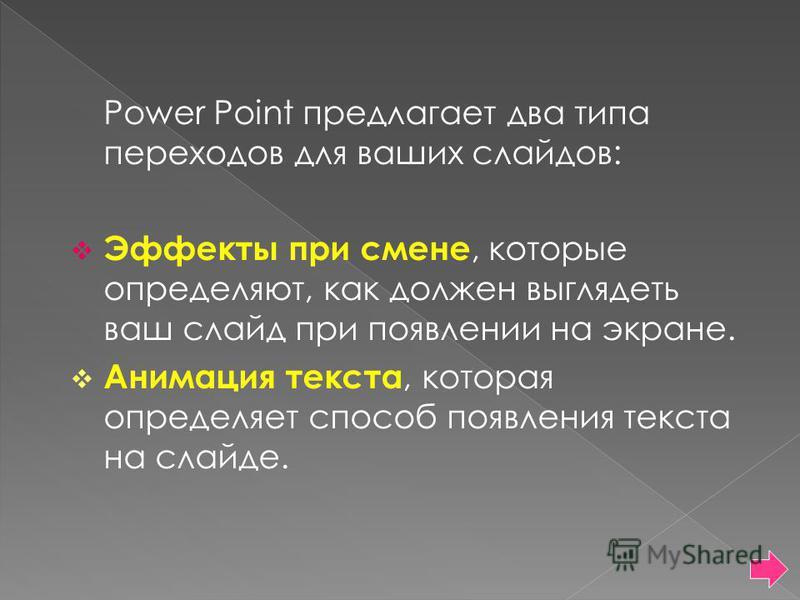 Power Point предлагает два типа переходов для ваших слайдов: Эффекты при смене, которые определяют, как должен выглядеть ваш слайд при появлении на экране. Анимация текста, которая определяет способ появления текста на слайде.