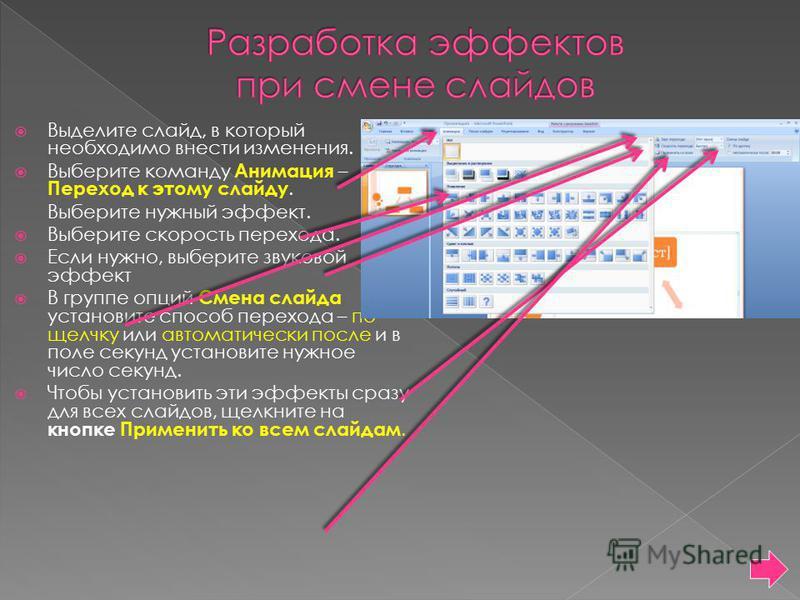 Выделите слайд, в который необходимо внести изменения. Выберите команду Анимация – Переход к этому слайду. Выберите нужный эффект. Выберите скорость перехода. Если нужно, выберите звуковой эффект В группе опций Смена слайда установите способ перехода