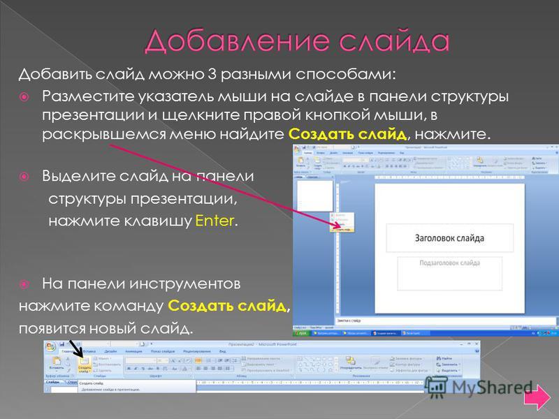 Добавить слайд можно 3 разными способами: Разместите указатель мыши на слайде в панели структуры презентации и щелкните правой кнопкой мыши, в раскрывшемся меню найдите Создать слайд, нажмите. Выделите слайд на панели структуры презентации, нажмите к