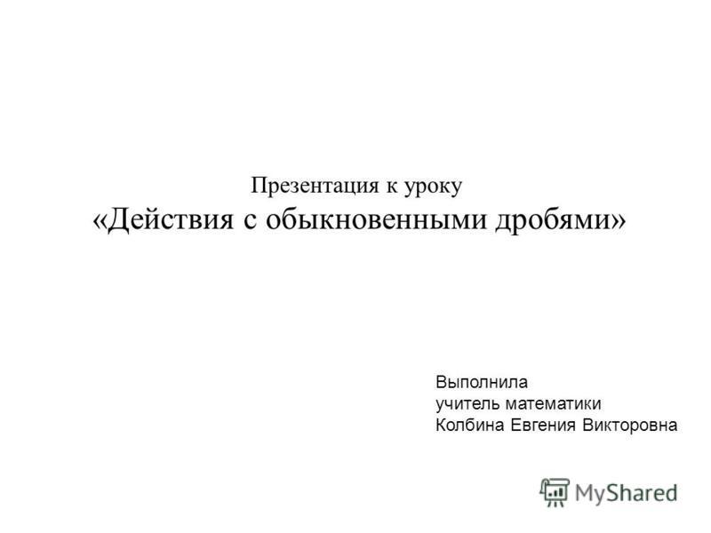 Презентация к уроку «Действия с обыкновенными дробями» Выполнила учитель математики Колбина Евгения Викторовна