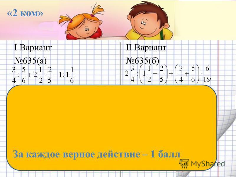 I Вариант 635(а) II Вариант 635(б) «2 ком» За каждое верное действие – 1 балл