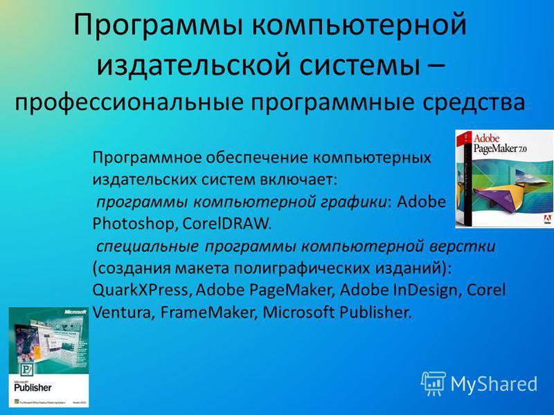 Программное обеспечение компьютерных издательских систем включает: программы компьютерной графики: Adobe Photoshop, CorelDRAW. специальные программы компьютерной верстки (создания макета полиграфических изданий): QuarkXPress, Adobe PageMaker, Adobe I