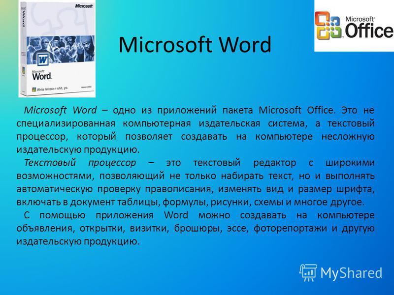 Microsoft Word Microsoft Word – одно из приложений пакета Microsoft Office. Это не специализированная компьютерная издательская система, а текстовый процессор, который позволяет создавать на компьютере несложную издательскую продукцию. Текстовый проц